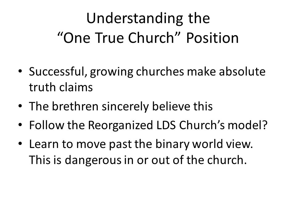Understanding the One True Church Position Successful, growing churches make absolute truth claims The brethren sincerely believe this Follow the Reorganized LDS Church's model.