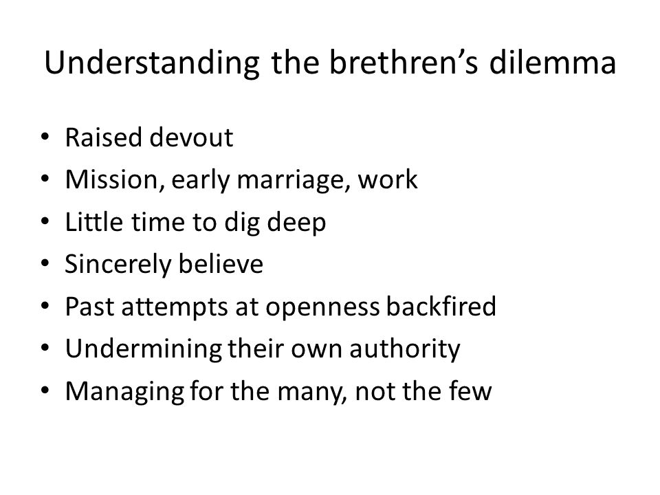Understanding the brethren's dilemma Raised devout Mission, early marriage, work Little time to dig deep Sincerely believe Past attempts at openness backfired Undermining their own authority Managing for the many, not the few