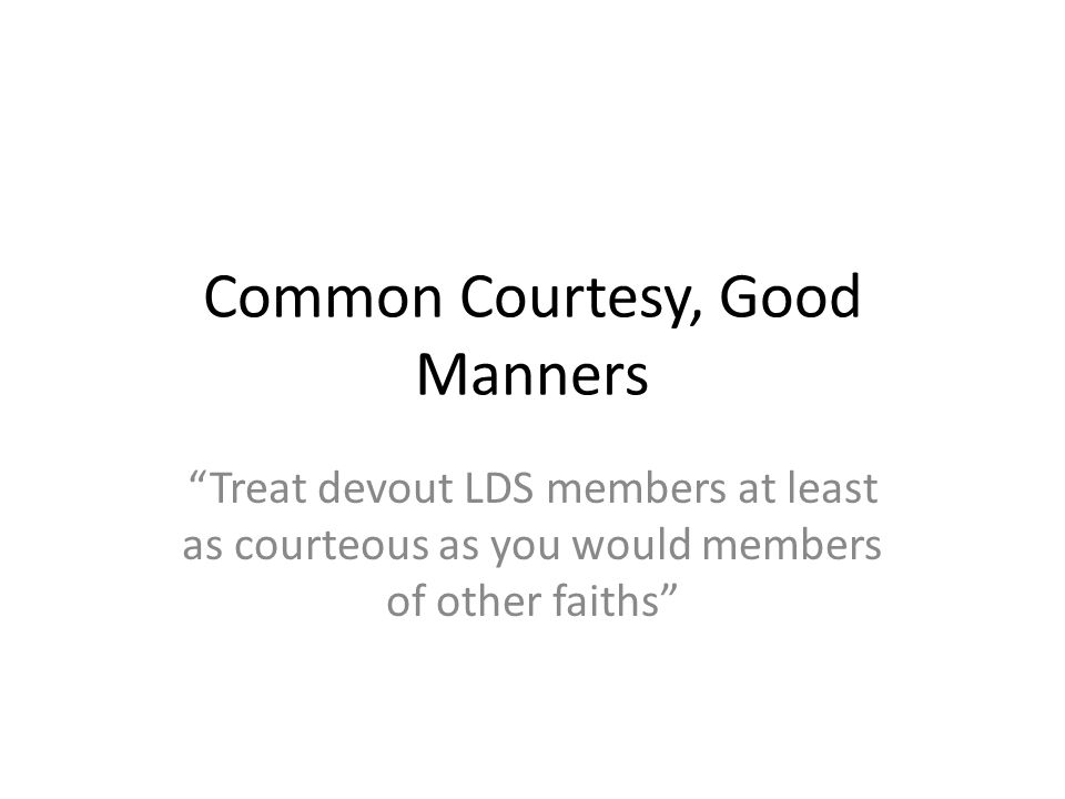 Common Courtesy, Good Manners Treat devout LDS members at least as courteous as you would members of other faiths