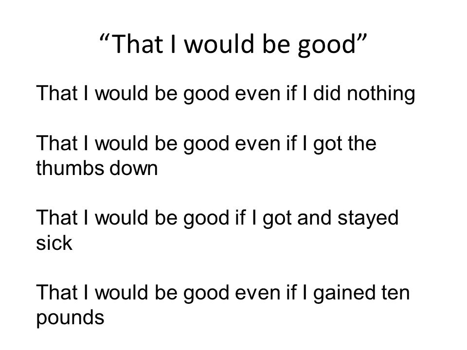 That I would be good That I would be good even if I did nothing That I would be good even if I got the thumbs down That I would be good if I got and stayed sick That I would be good even if I gained ten pounds