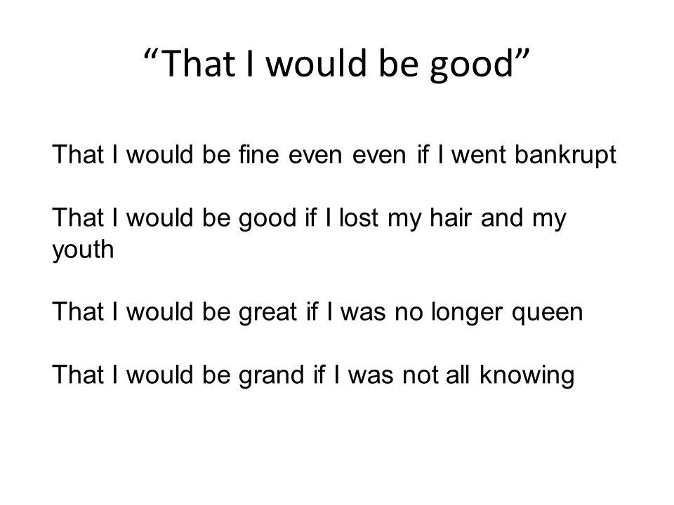 That I would be good That I would be fine even even if I went bankrupt That I would be good if I lost my hair and my youth That I would be great if I was no longer queen That I would be grand if I was not all knowing
