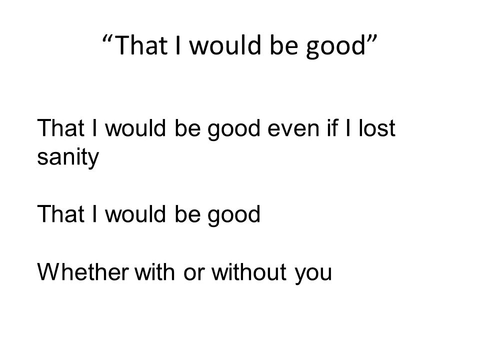 That I would be good That I would be good even if I lost sanity That I would be good Whether with or without you