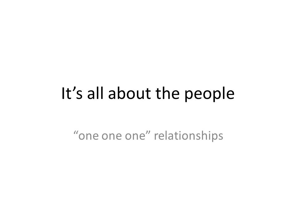 It's all about the people one one one relationships