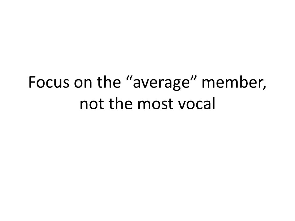 Focus on the average member, not the most vocal