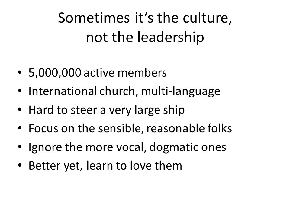 Sometimes it's the culture, not the leadership 5,000,000 active members International church, multi-language Hard to steer a very large ship Focus on the sensible, reasonable folks Ignore the more vocal, dogmatic ones Better yet, learn to love them