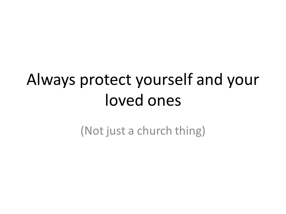 Always protect yourself and your loved ones (Not just a church thing)