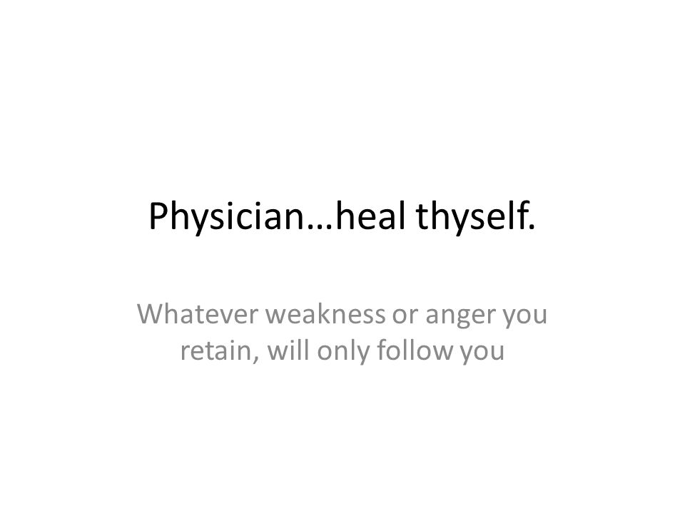 Physician…heal thyself. Whatever weakness or anger you retain, will only follow you
