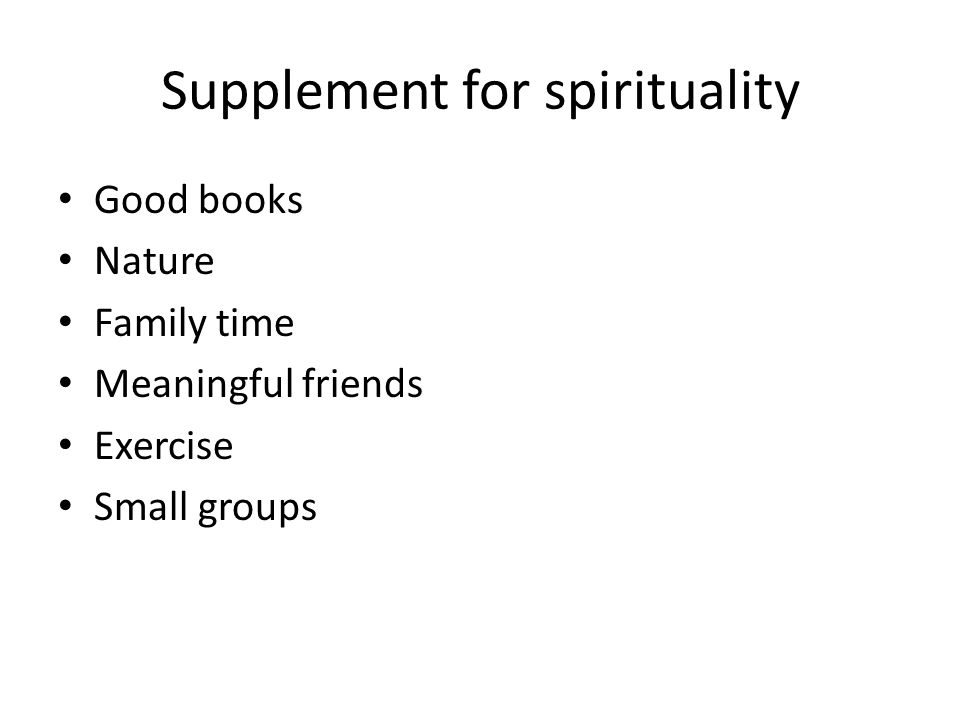 Supplement for spirituality Good books Nature Family time Meaningful friends Exercise Small groups
