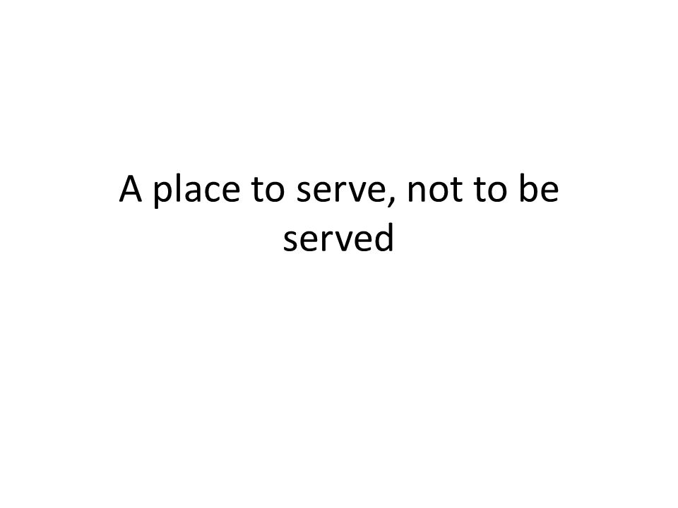 A place to serve, not to be served