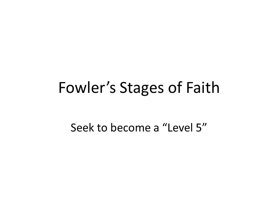 Fowler's Stages of Faith Seek to become a Level 5