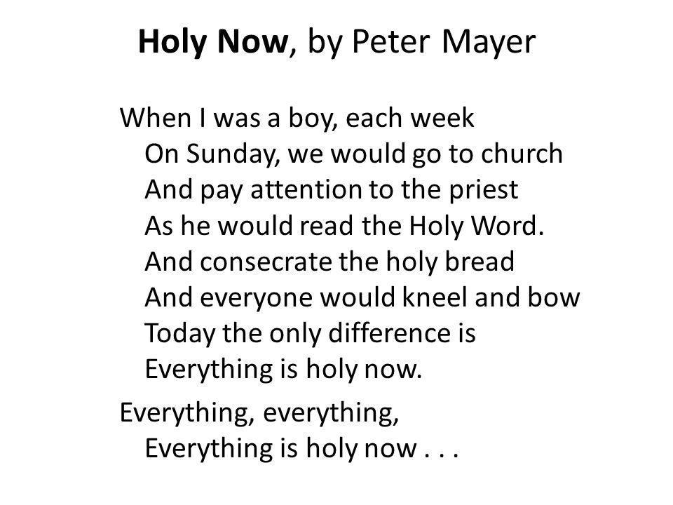 Holy Now, by Peter Mayer When I was a boy, each week On Sunday, we would go to church And pay attention to the priest As he would read the Holy Word.