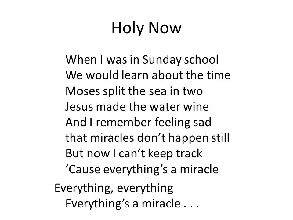 Holy Now When I was in Sunday school We would learn about the time Moses split the sea in two Jesus made the water wine And I remember feeling sad that miracles don't happen still But now I can't keep track 'Cause everything's a miracle Everything, everything Everything's a miracle...