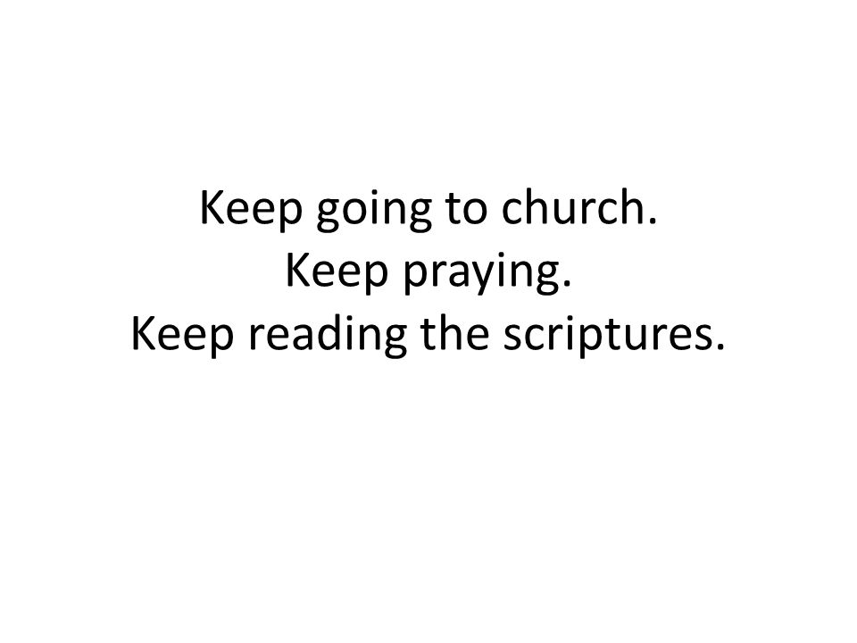 Keep going to church. Keep praying. Keep reading the scriptures.
