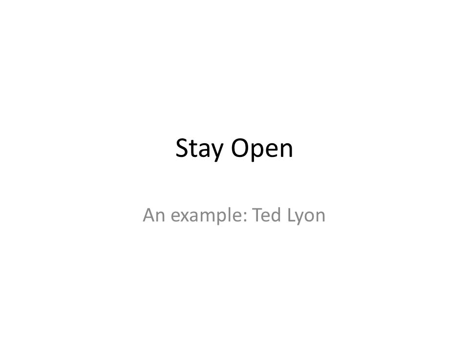 Stay Open An example: Ted Lyon