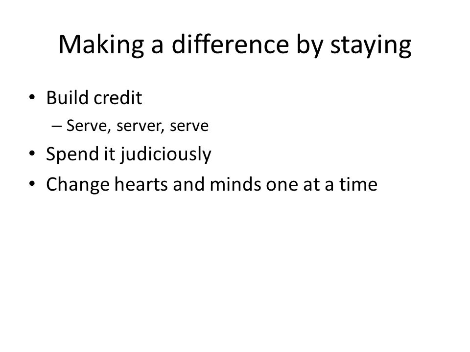 Making a difference by staying Build credit – Serve, server, serve Spend it judiciously Change hearts and minds one at a time