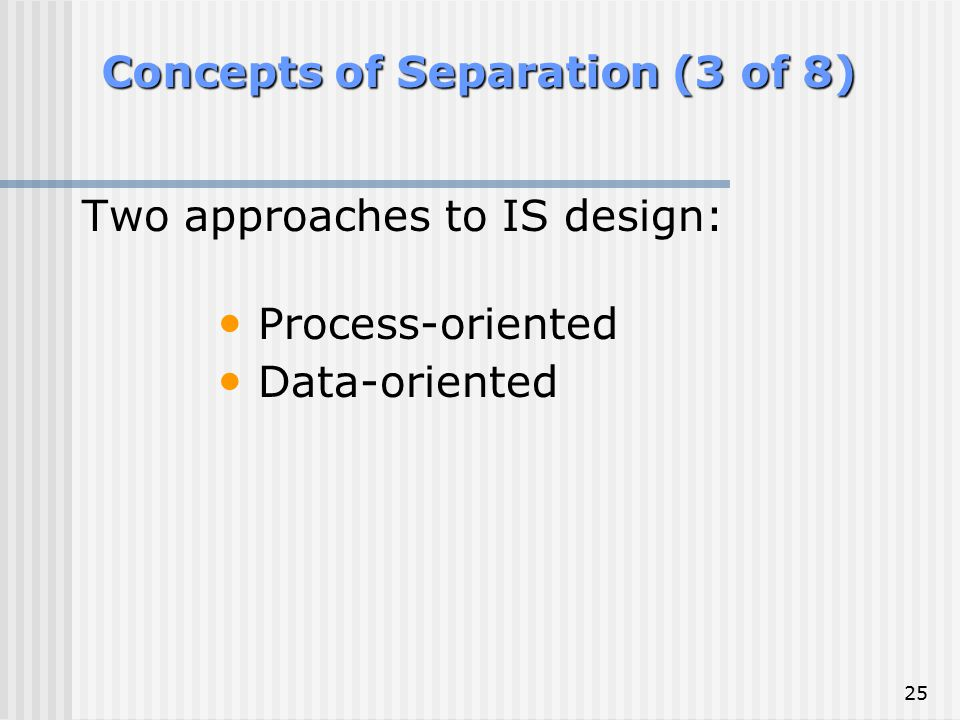 25 Concepts of Separation (3 of 8) Two approaches to IS design: Process-oriented Data-oriented