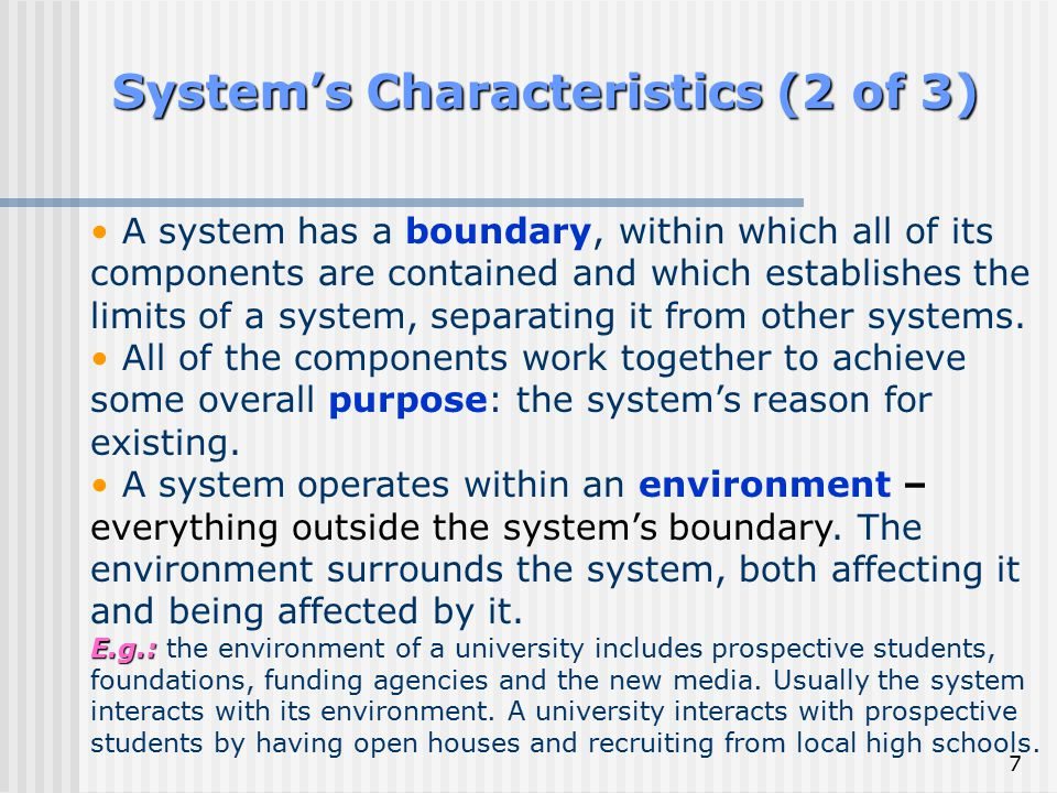 7 System's Characteristics (2 of 3) A system has a boundary, within which all of its components are contained and which establishes the limits of a sy