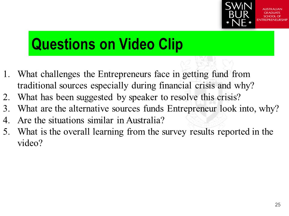 25 Questions on Video Clip 1.What challenges the Entrepreneurs face in getting fund from traditional sources especially during financial crisis and why.