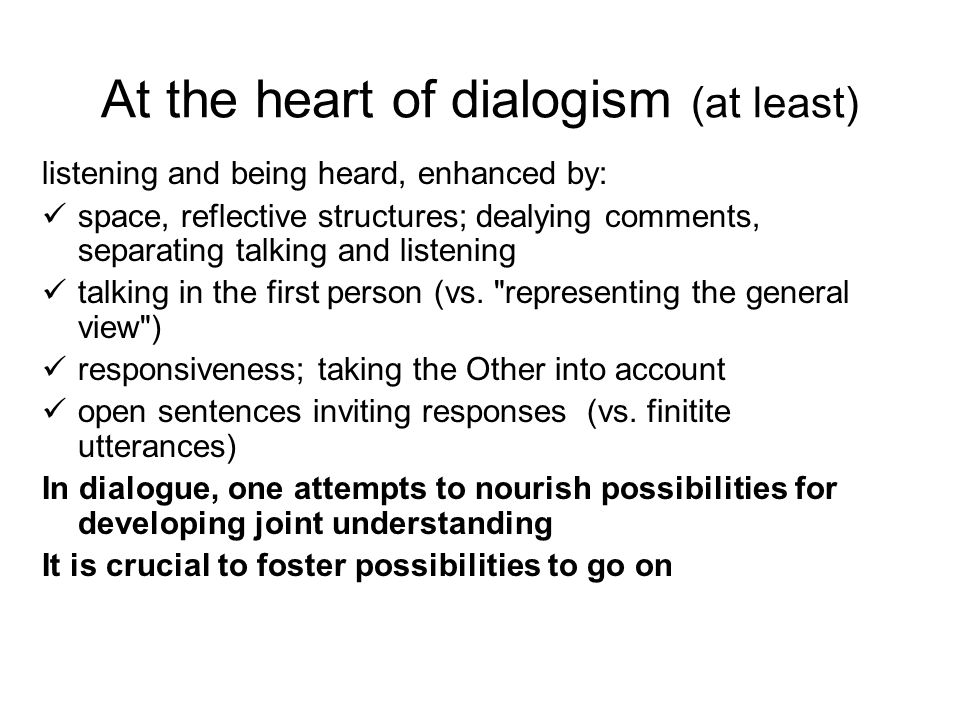 At the heart of dialogism (at least) listening and being heard, enhanced by: space, reflective structures; dealying comments, separating talking and listening talking in the first person (vs.