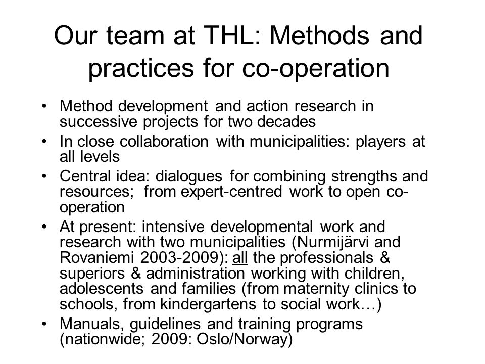 Our team at THL: Methods and practices for co-operation Method development and action research in successive projects for two decades In close collaboration with municipalities: players at all levels Central idea: dialogues for combining strengths and resources; from expert-centred work to open co- operation At present: intensive developmental work and research with two municipalities (Nurmijärvi and Rovaniemi 2003-2009): all the professionals & superiors & administration working with children, adolescents and families (from maternity clinics to schools, from kindergartens to social work…) Manuals, guidelines and training programs (nationwide; 2009: Oslo/Norway)