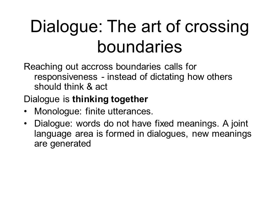 Dialogue: The art of crossing boundaries Reaching out accross boundaries calls for responsiveness - instead of dictating how others should think & act Dialogue is thinking together Monologue: finite utterances.