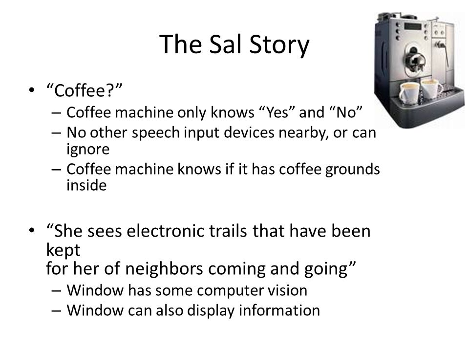 The Sal Story Coffee – Coffee machine only knows Yes and No – No other speech input devices nearby, or can ignore – Coffee machine knows if it has coffee grounds inside She sees electronic trails that have been kept for her of neighbors coming and going – Window has some computer vision – Window can also display information