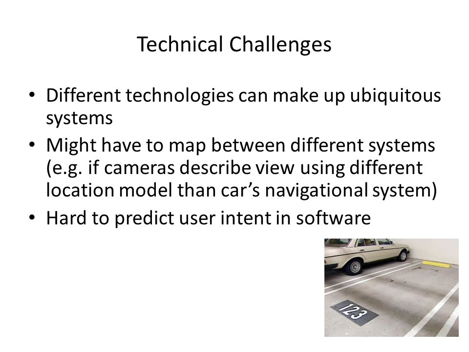 Technical Challenges Different technologies can make up ubiquitous systems Might have to map between different systems (e.g.
