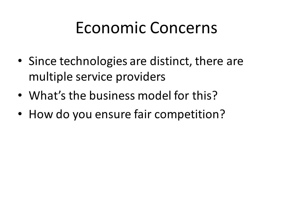 Economic Concerns Since technologies are distinct, there are multiple service providers What's the business model for this.