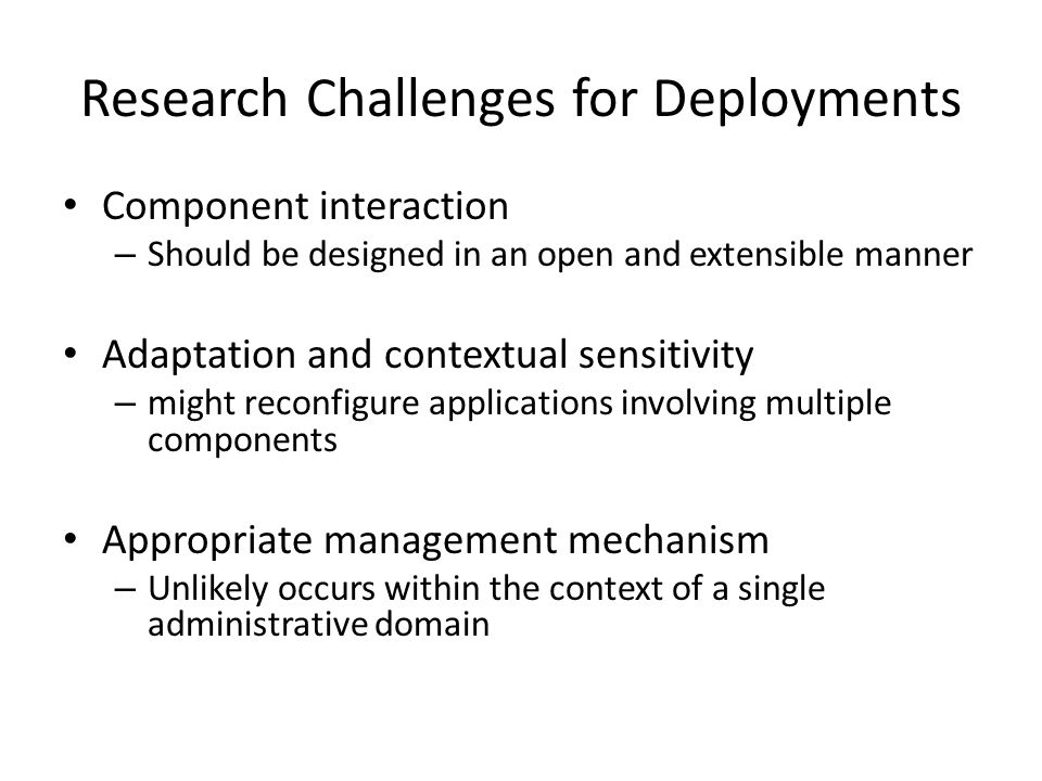 Research Challenges for Deployments Component interaction – Should be designed in an open and extensible manner Adaptation and contextual sensitivity – might reconfigure applications involving multiple components Appropriate management mechanism – Unlikely occurs within the context of a single administrative domain