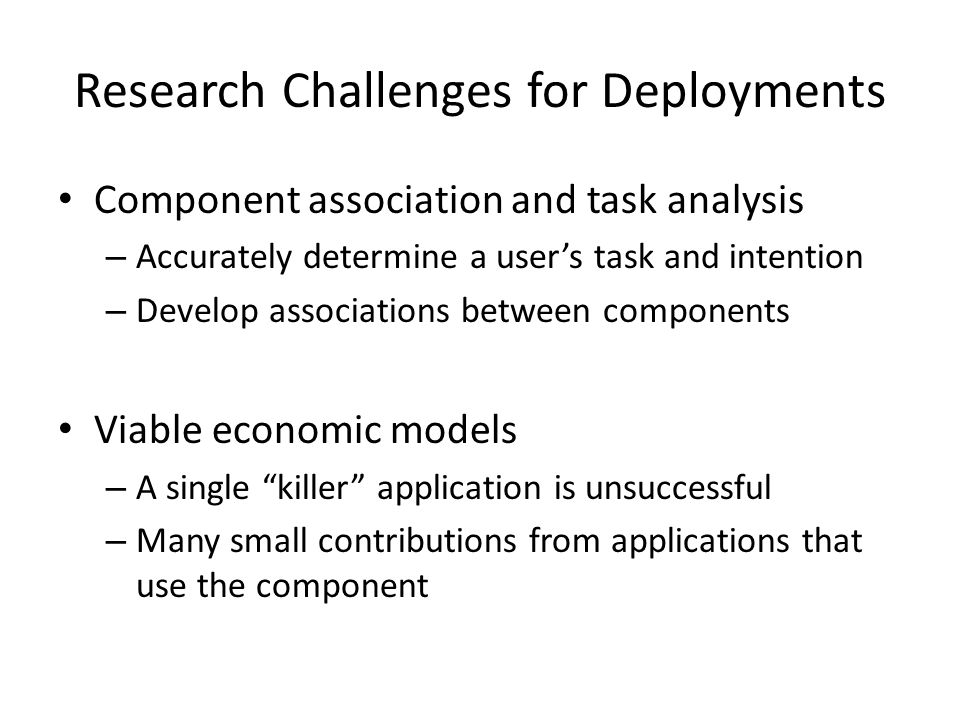 Research Challenges for Deployments Component association and task analysis – Accurately determine a user's task and intention – Develop associations between components Viable economic models – A single killer application is unsuccessful – Many small contributions from applications that use the component