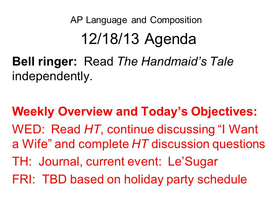 AP Language and Composition 12/18/13 Agenda Bell ringer: Read The Handmaid's Tale independently. Weekly Overview and Today's Objectives: WED: Read HT,