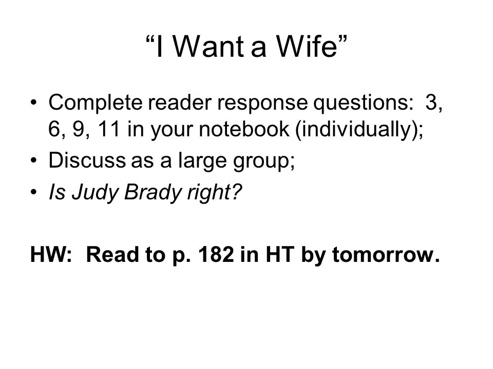 """""""I Want a Wife"""" Complete reader response questions: 3, 6, 9, 11 in your notebook (individually); Discuss as a large group; Is Judy Brady right? HW: Re"""