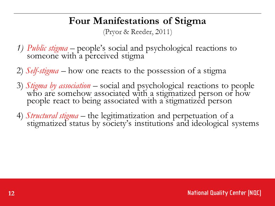 12 Four Manifestations of Stigma (Pryor & Reeder, 2011) 1)Public stigma – people's social and psychological reactions to someone with a perceived stigma 2) Self-stigma – how one reacts to the possession of a stigma 3) Stigma by association – social and psychological reactions to people who are somehow associated with a stigmatized person or how people react to being associated with a stigmatized person 4) Structural stigma – the legitimatization and perpetuation of a stigmatized status by society's institutions and ideological systems