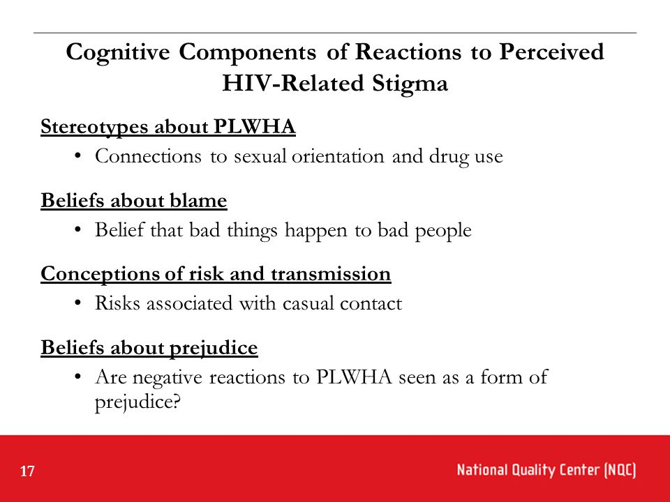 17 Cognitive Components of Reactions to Perceived HIV-Related Stigma Stereotypes about PLWHA Connections to sexual orientation and drug use Beliefs about blame Belief that bad things happen to bad people Conceptions of risk and transmission Risks associated with casual contact Beliefs about prejudice Are negative reactions to PLWHA seen as a form of prejudice