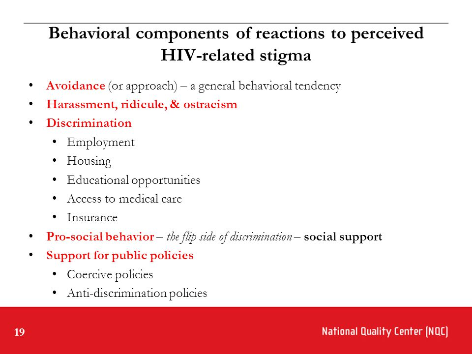 19 Behavioral components of reactions to perceived HIV-related stigma Avoidance (or approach) – a general behavioral tendency Harassment, ridicule, & ostracism Discrimination Employment Housing Educational opportunities Access to medical care Insurance Pro-social behavior – the flip side of discrimination – social support Support for public policies Coercive policies Anti-discrimination policies