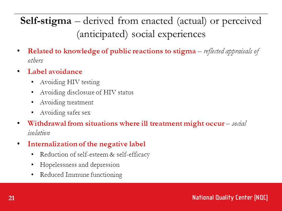 21 Self-stigma – derived from enacted (actual) or perceived (anticipated) social experiences Related to knowledge of public reactions to stigma – reflected appraisals of others Label avoidance Avoiding HIV testing Avoiding disclosure of HIV status Avoiding treatment Avoiding safer sex Withdrawal from situations where ill treatment might occur – social isolation Internalization of the negative label Reduction of self-esteem & self-efficacy Hopelessness and depression Reduced Immune functioning