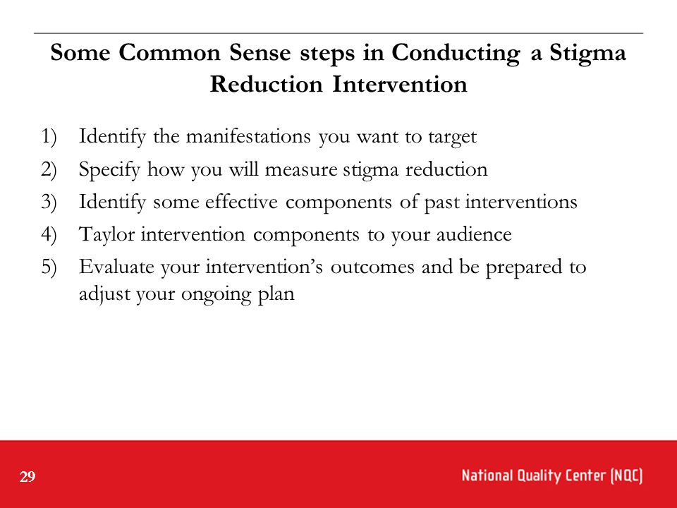 29 Some Common Sense steps in Conducting a Stigma Reduction Intervention 1)Identify the manifestations you want to target 2)Specify how you will measure stigma reduction 3)Identify some effective components of past interventions 4)Taylor intervention components to your audience 5)Evaluate your intervention's outcomes and be prepared to adjust your ongoing plan