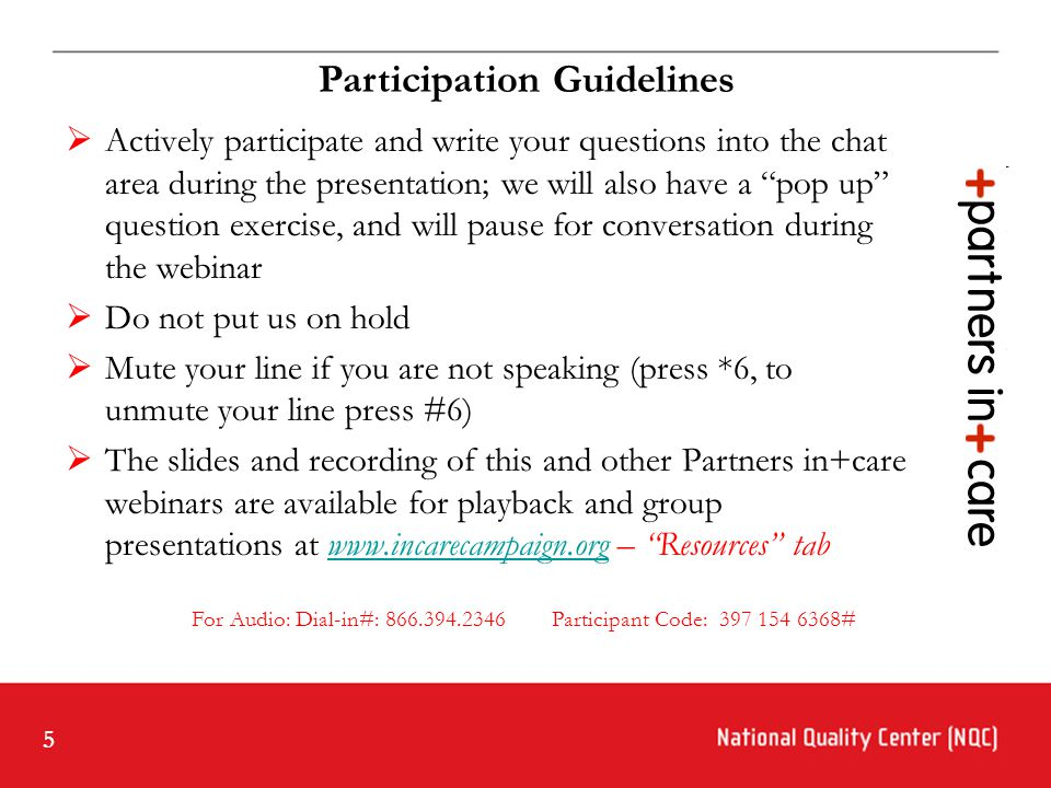 5  Actively participate and write your questions into the chat area during the presentation; we will also have a pop up question exercise, and will pause for conversation during the webinar  Do not put us on hold  Mute your line if you are not speaking (press *6, to unmute your line press #6)  The slides and recording of this and other Partners in+care webinars are available for playback and group presentations at www.incarecampaign.org – Resources tabwww.incarecampaign.org For Audio: Dial-in#: 866.394.2346 Participant Code: 397 154 6368# Participation Guidelines