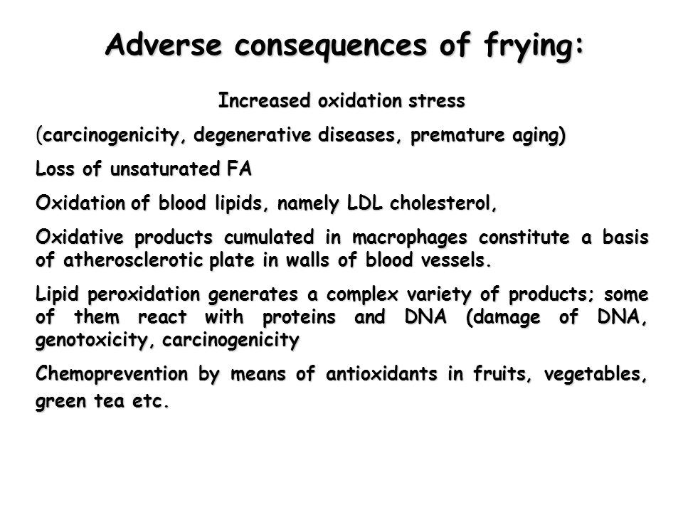 Adverse consequences of frying: Increased oxidation stress (carcinogenicity, degenerative diseases, premature aging) Loss of unsaturated FA Oxidation