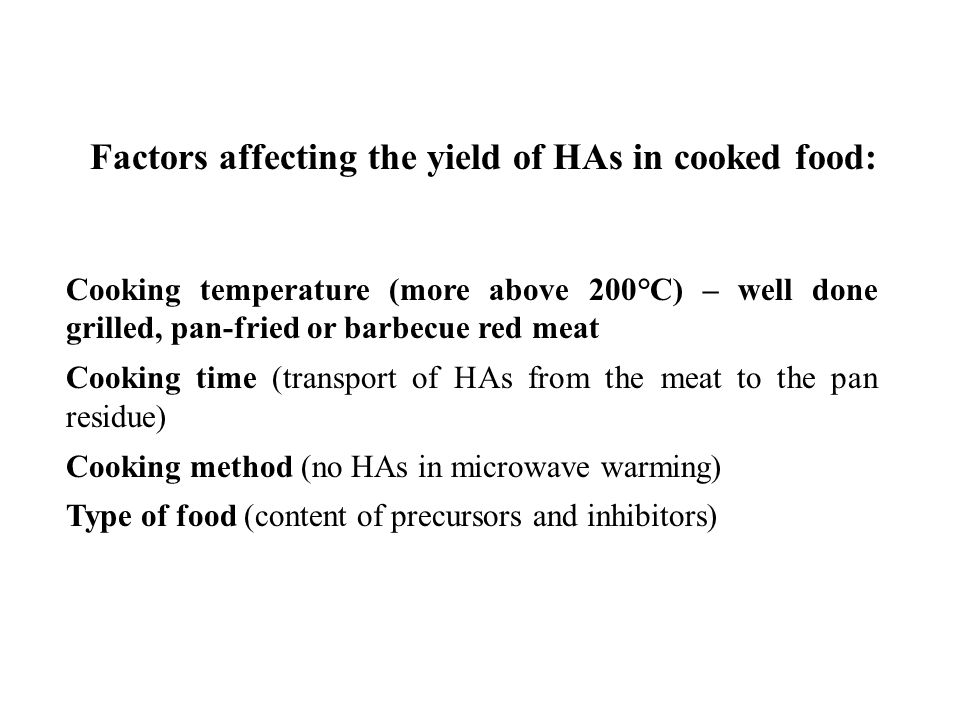 Factors affecting the yield of HAs in cooked food: Cooking temperature (more above 200°C) – well done grilled, pan-fried or barbecue red meat Cooking time (transport of HAs from the meat to the pan residue) Cooking method (no HAs in microwave warming) Type of food (content of precursors and inhibitors)