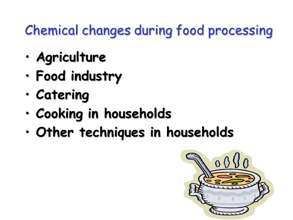 Chemical changes during food processing AgricultureAgriculture Food industryFood industry CateringCatering Cooking in householdsCooking in households Other techniques in householdsOther techniques in households