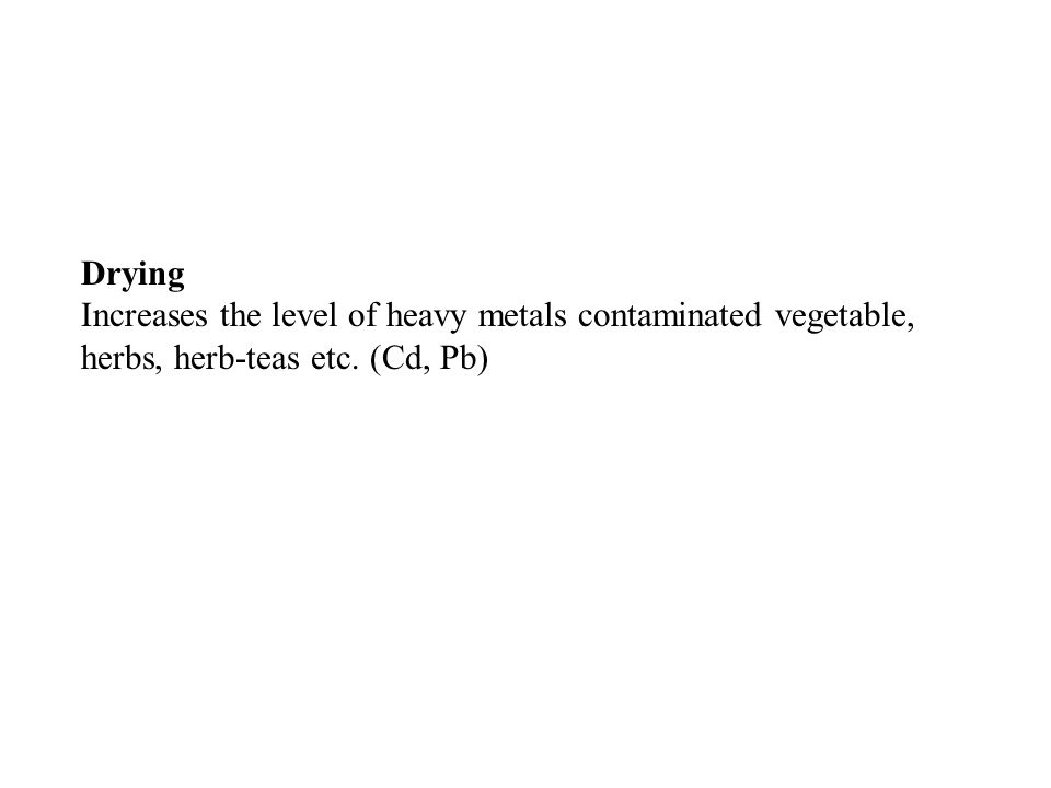 Drying Increases the level of heavy metals contaminated vegetable, herbs, herb-teas etc. (Cd, Pb)