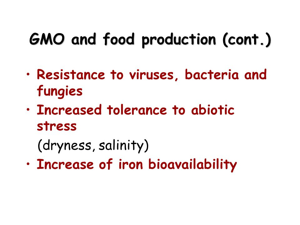 GMO and food production (cont.) Resistance to viruses, bacteria and fungies Increased tolerance to abiotic stress (dryness, salinity) Increase of iron bioavailability