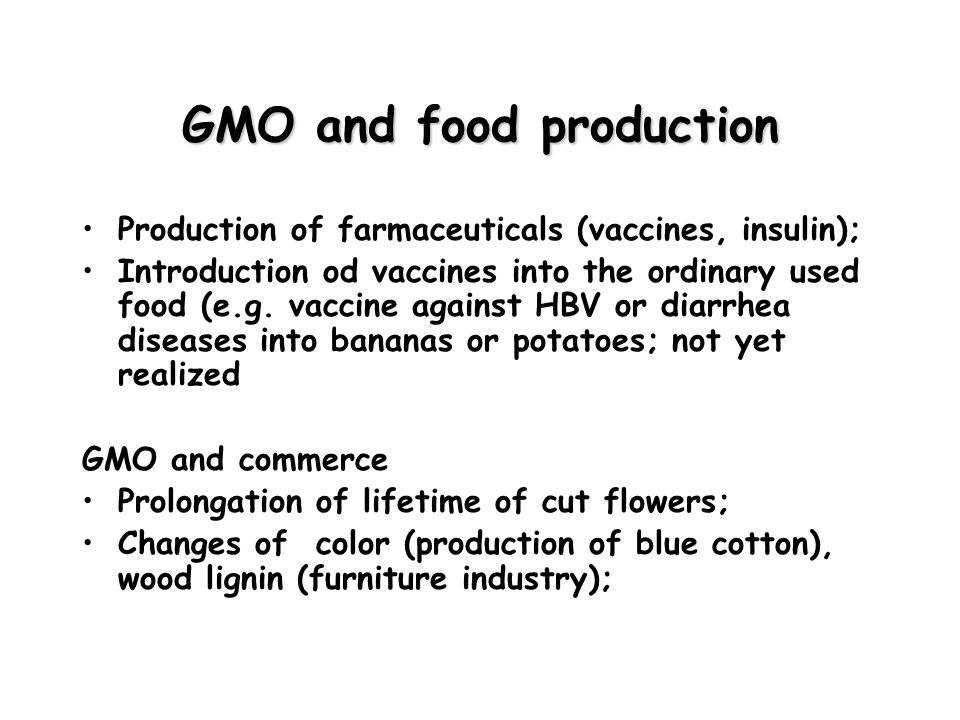 GMO and food production Production of farmaceuticals (vaccines, insulin); Introduction od vaccines into the ordinary used food (e.g. vaccine against H