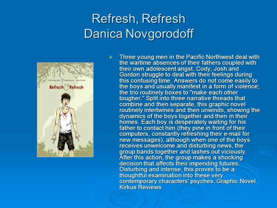 Refresh, Refresh Danica Novgorodoff  Three young men in the Pacific Northwest deal with the wartime absences of their fathers coupled with their own adolescent angst.