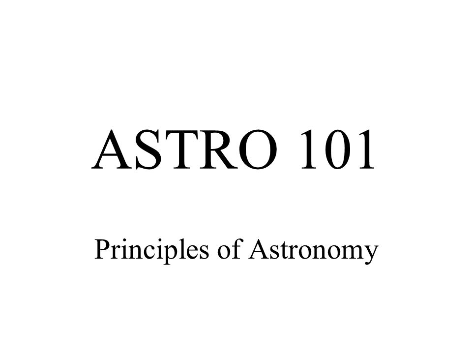 ASTRO 101 Principles of Astronomy