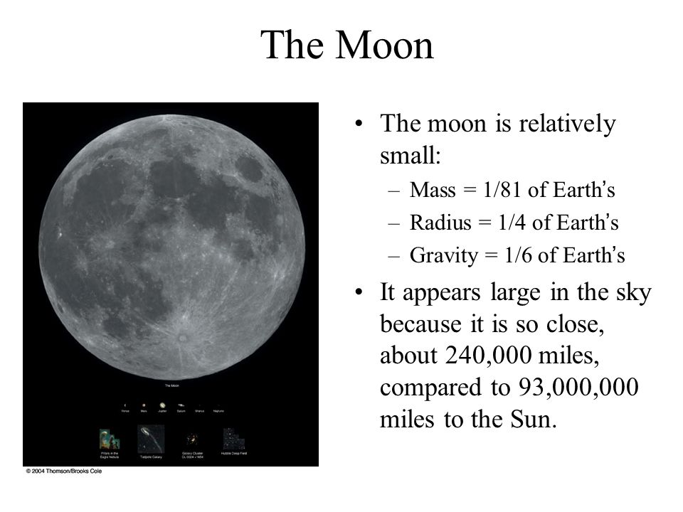 The moon is relatively small: –Mass = 1/81 of Earth's –Radius = 1/4 of Earth's –Gravity = 1/6 of Earth's It appears large in the sky because it is so close, about 240,000 miles, compared to 93,000,000 miles to the Sun.