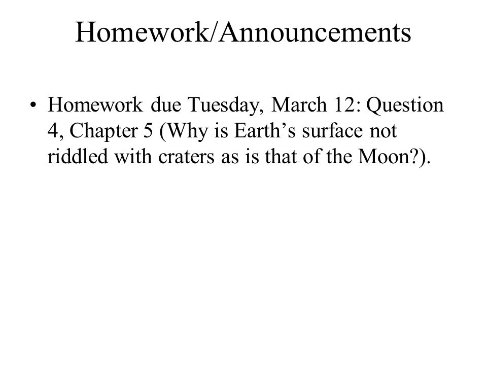 Homework/Announcements Homework due Tuesday, March 12: Question 4, Chapter 5 (Why is Earth's surface not riddled with craters as is that of the Moon?).