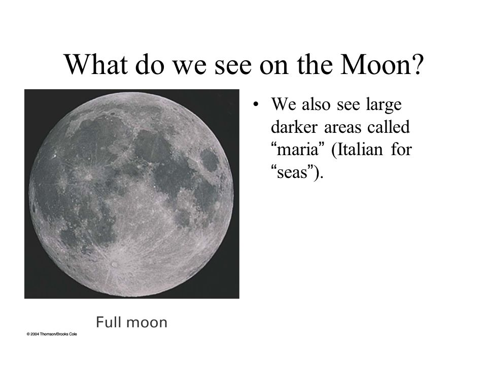 What do we see on the Moon? We also see large darker areas called maria (Italian for seas ).