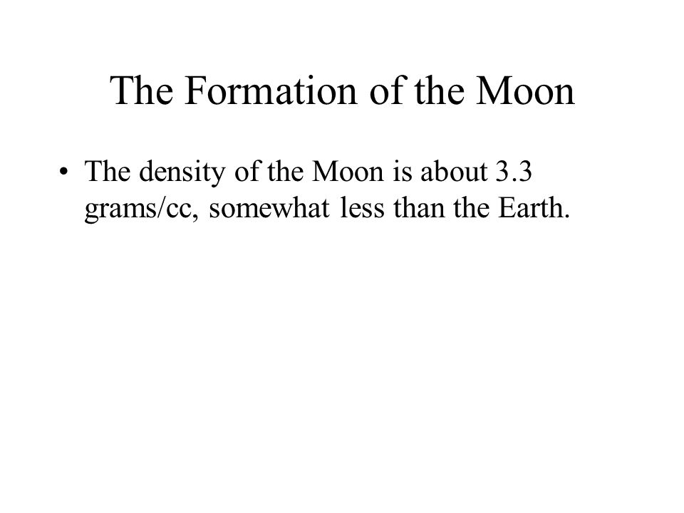 The Formation of the Moon The density of the Moon is about 3.3 grams/cc, somewhat less than the Earth.